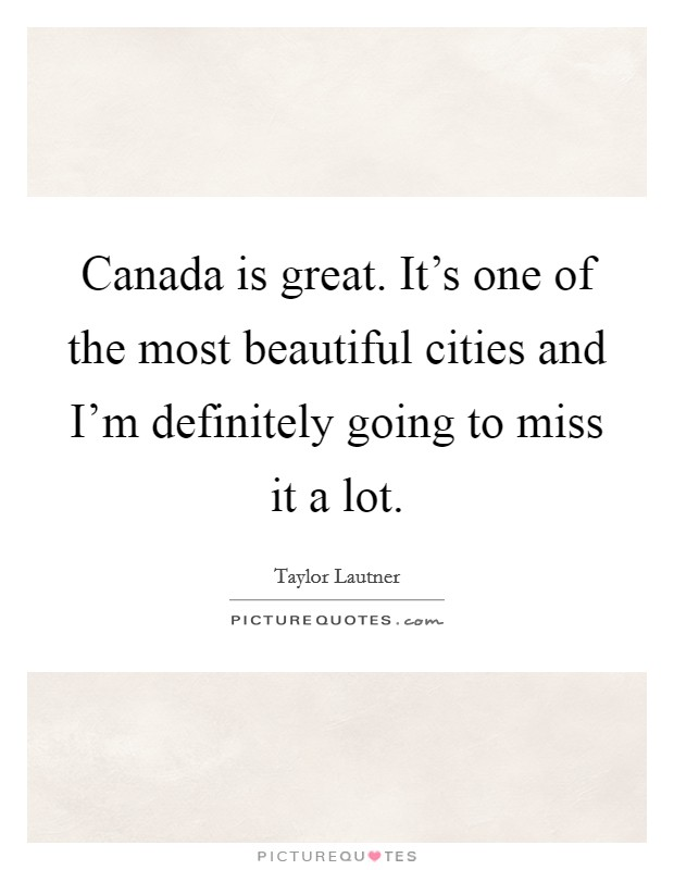 Canada is great. It's one of the most beautiful cities and I'm definitely going to miss it a lot Picture Quote #1