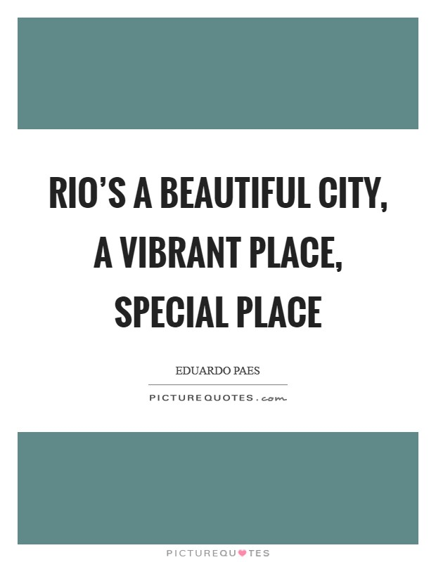 Rio's a beautiful city, a vibrant place, special place Picture Quote #1