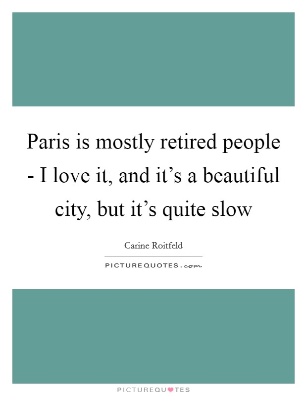 Paris is mostly retired people - I love it, and it's a beautiful city, but it's quite slow Picture Quote #1