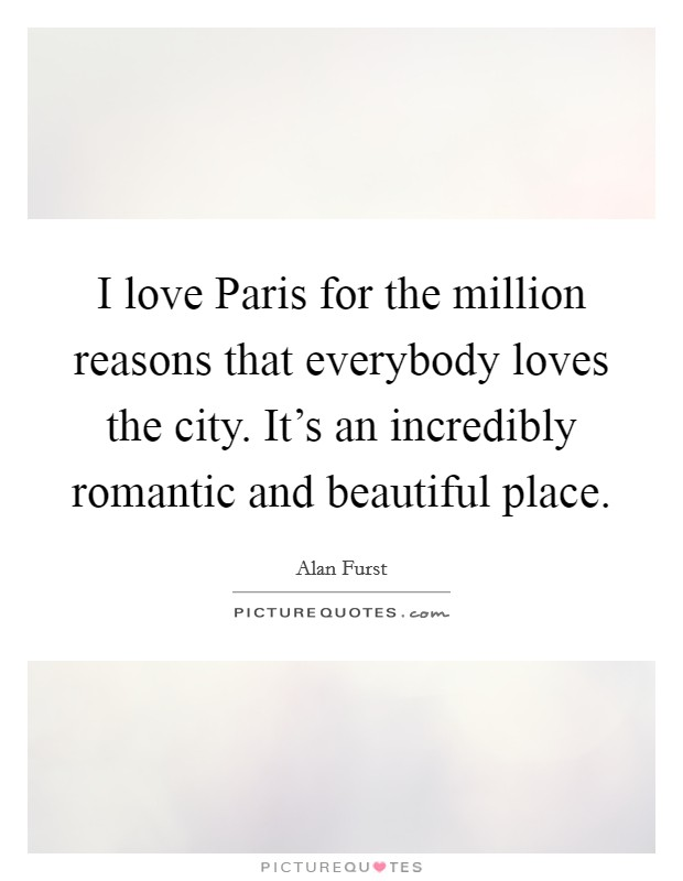 I love Paris for the million reasons that everybody loves the city. It's an incredibly romantic and beautiful place Picture Quote #1