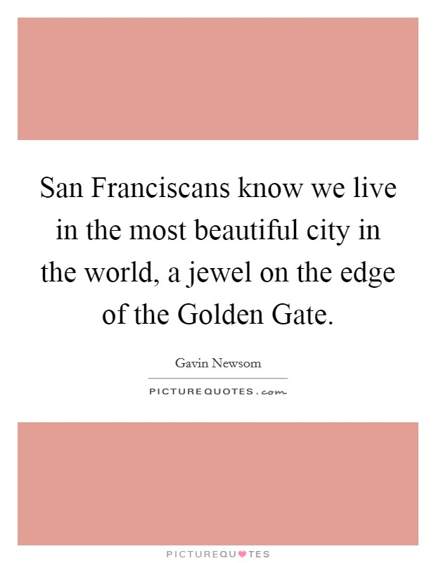 San Franciscans know we live in the most beautiful city in the world, a jewel on the edge of the Golden Gate Picture Quote #1