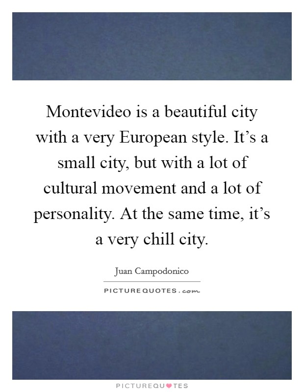 Montevideo is a beautiful city with a very European style. It's a small city, but with a lot of cultural movement and a lot of personality. At the same time, it's a very chill city Picture Quote #1