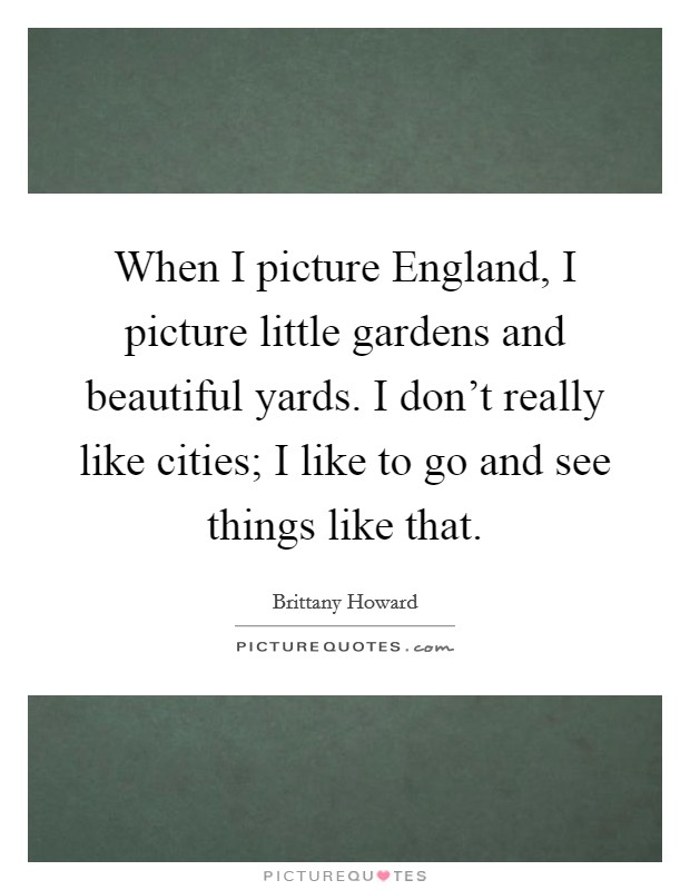 When I picture England, I picture little gardens and beautiful yards. I don't really like cities; I like to go and see things like that Picture Quote #1