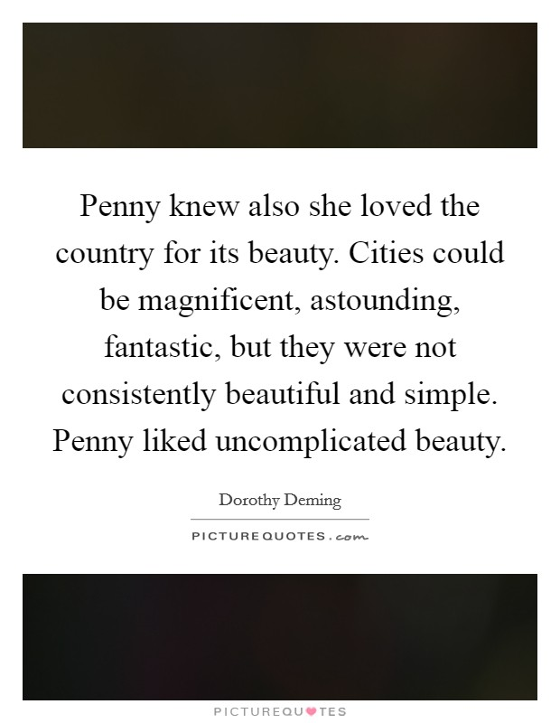 Penny knew also she loved the country for its beauty. Cities could be magnificent, astounding, fantastic, but they were not consistently beautiful and simple. Penny liked uncomplicated beauty Picture Quote #1