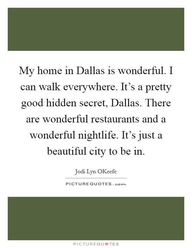 My home in Dallas is wonderful. I can walk everywhere. It's a pretty good hidden secret, Dallas. There are wonderful restaurants and a wonderful nightlife. It's just a beautiful city to be in Picture Quote #1
