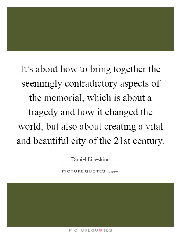 It's about how to bring together the seemingly contradictory aspects of the memorial, which is about a tragedy and how it changed the world, but also about creating a vital and beautiful city of the 21st century Picture Quote #1