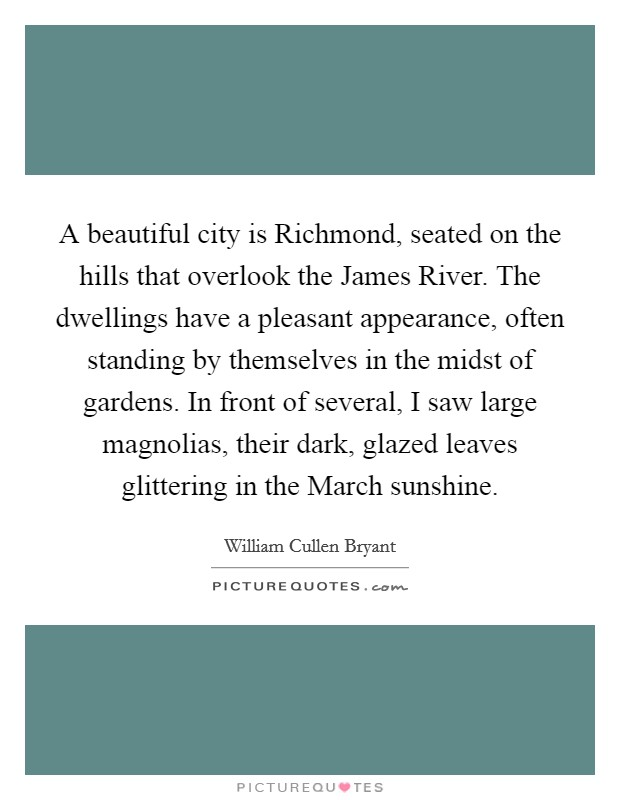 A beautiful city is Richmond, seated on the hills that overlook the James River. The dwellings have a pleasant appearance, often standing by themselves in the midst of gardens. In front of several, I saw large magnolias, their dark, glazed leaves glittering in the March sunshine Picture Quote #1