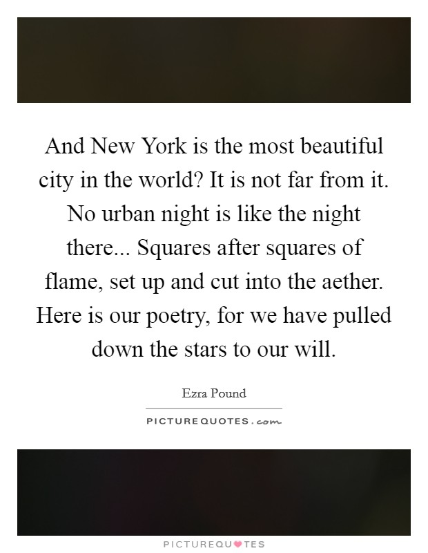 And New York is the most beautiful city in the world? It is not far from it. No urban night is like the night there... Squares after squares of flame, set up and cut into the aether. Here is our poetry, for we have pulled down the stars to our will Picture Quote #1