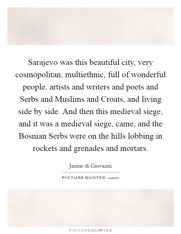 Sarajevo was this beautiful city, very cosmopolitan, multiethnic, full of wonderful people, artists and writers and poets and Serbs and Muslims and Croats, and living side by side. And then this medieval siege, and it was a medieval siege, came, and the Bosnian Serbs were on the hills lobbing in rockets and grenades and mortars Picture Quote #1