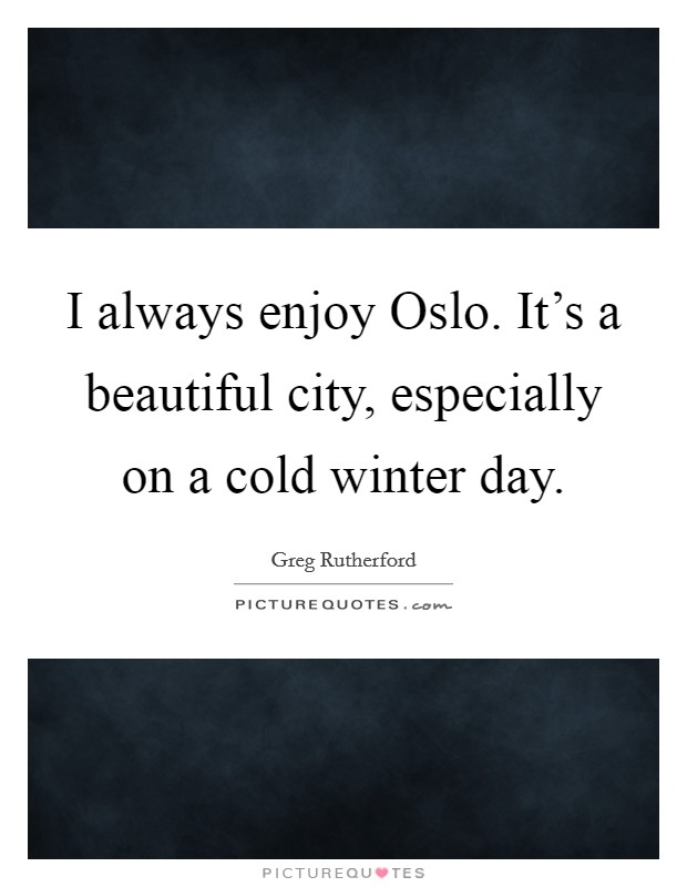 I always enjoy Oslo. It's a beautiful city, especially on a cold winter day Picture Quote #1