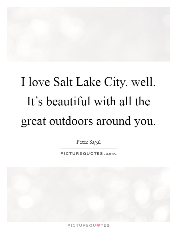 I love Salt Lake City. well. It's beautiful with all the great outdoors around you Picture Quote #1