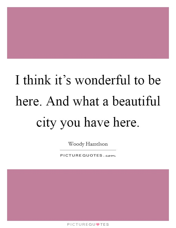 I think it's wonderful to be here. And what a beautiful city you have here Picture Quote #1