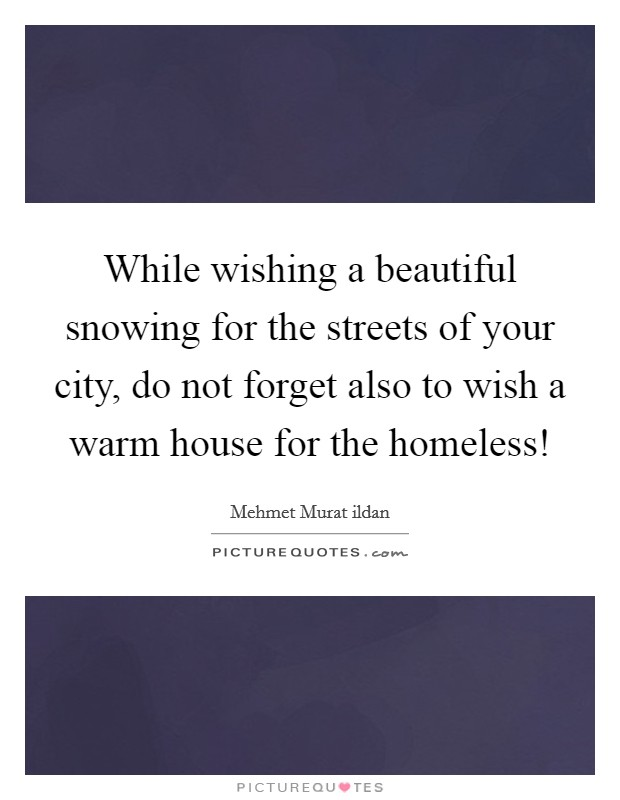 While wishing a beautiful snowing for the streets of your city, do not forget also to wish a warm house for the homeless! Picture Quote #1