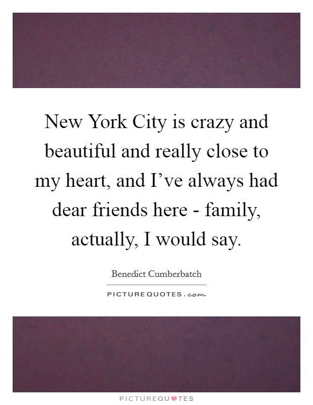 New York City is crazy and beautiful and really close to my heart, and I've always had dear friends here - family, actually, I would say Picture Quote #1