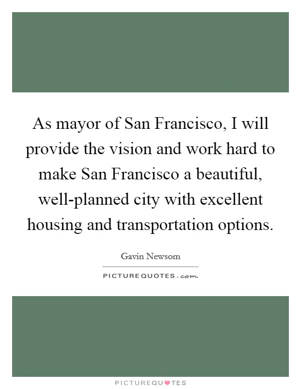 As mayor of San Francisco, I will provide the vision and work hard to make San Francisco a beautiful, well-planned city with excellent housing and transportation options Picture Quote #1