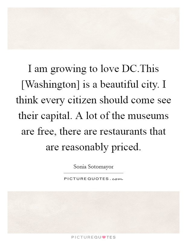 I am growing to love DC.This [Washington] is a beautiful city. I think every citizen should come see their capital. A lot of the museums are free, there are restaurants that are reasonably priced Picture Quote #1
