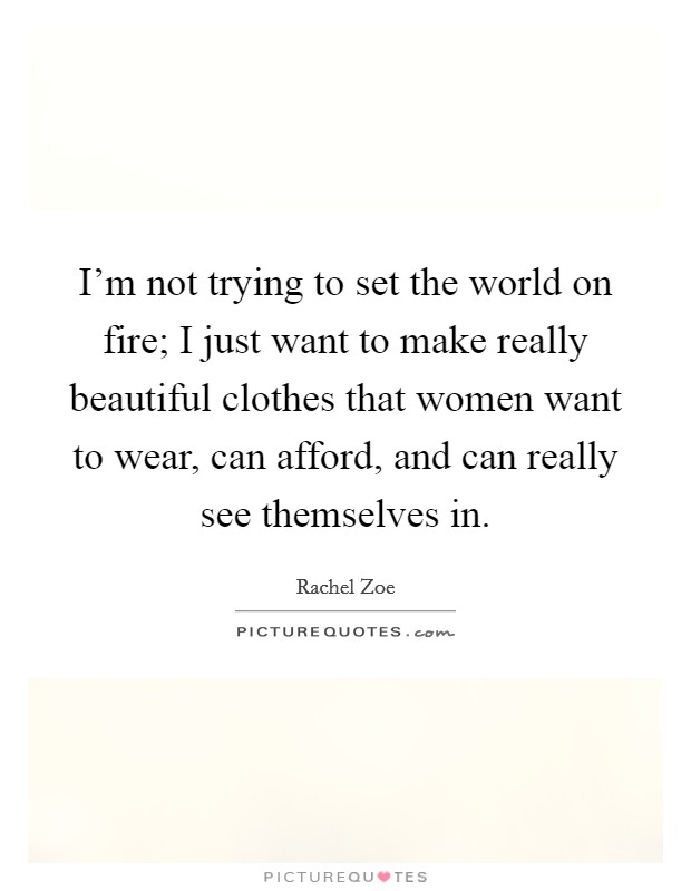 I'm not trying to set the world on fire; I just want to make really beautiful clothes that women want to wear, can afford, and can really see themselves in Picture Quote #1