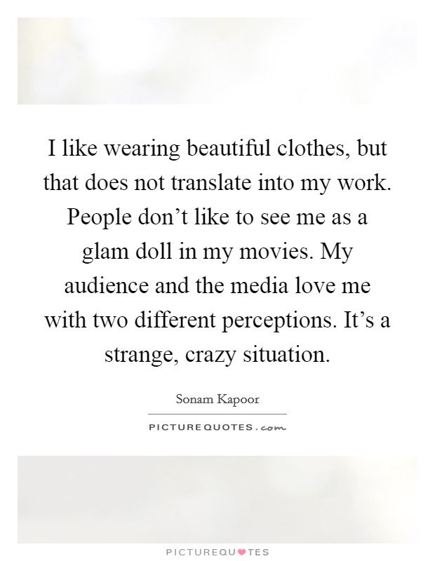 I like wearing beautiful clothes, but that does not translate into my work. People don't like to see me as a glam doll in my movies. My audience and the media love me with two different perceptions. It's a strange, crazy situation Picture Quote #1