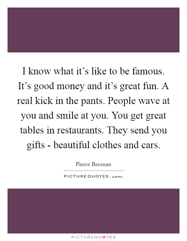 I know what it's like to be famous. It's good money and it's great fun. A real kick in the pants. People wave at you and smile at you. You get great tables in restaurants. They send you gifts - beautiful clothes and cars Picture Quote #1