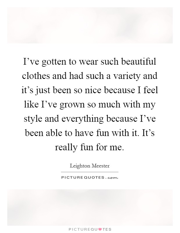 I've gotten to wear such beautiful clothes and had such a variety and it's just been so nice because I feel like I've grown so much with my style and everything because I've been able to have fun with it. It's really fun for me Picture Quote #1