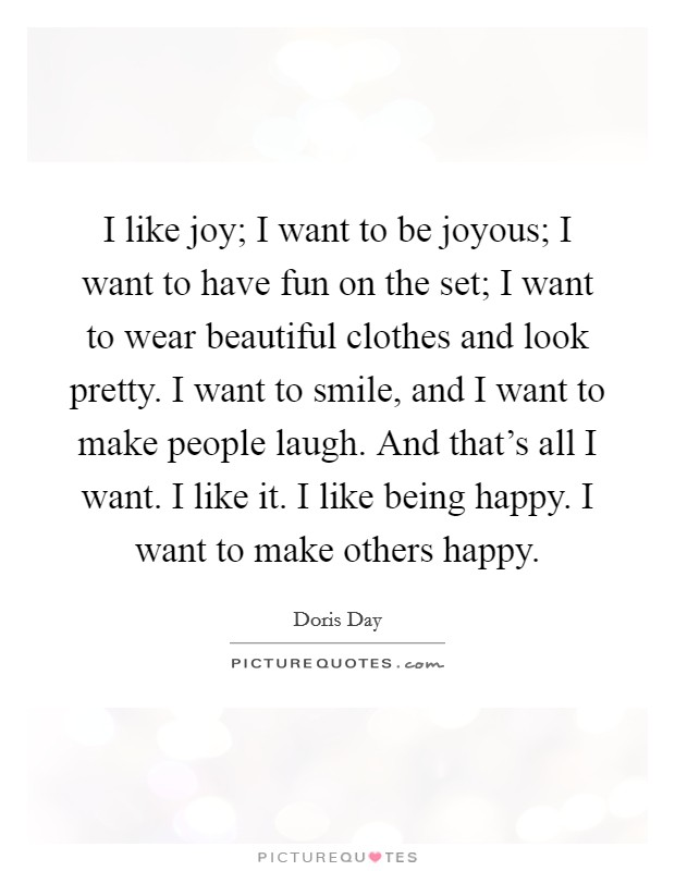 I like joy; I want to be joyous; I want to have fun on the set; I want to wear beautiful clothes and look pretty. I want to smile, and I want to make people laugh. And that's all I want. I like it. I like being happy. I want to make others happy Picture Quote #1