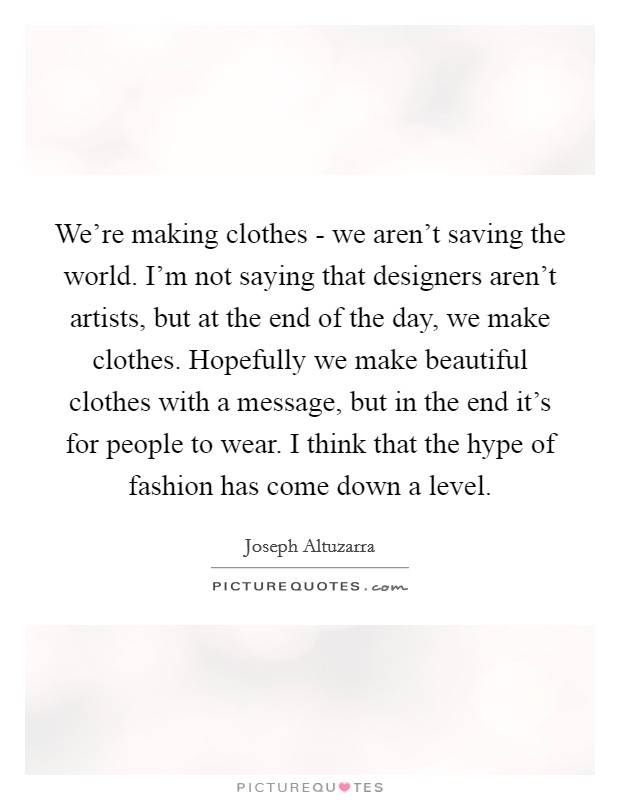 We're making clothes - we aren't saving the world. I'm not saying that designers aren't artists, but at the end of the day, we make clothes. Hopefully we make beautiful clothes with a message, but in the end it's for people to wear. I think that the hype of fashion has come down a level Picture Quote #1