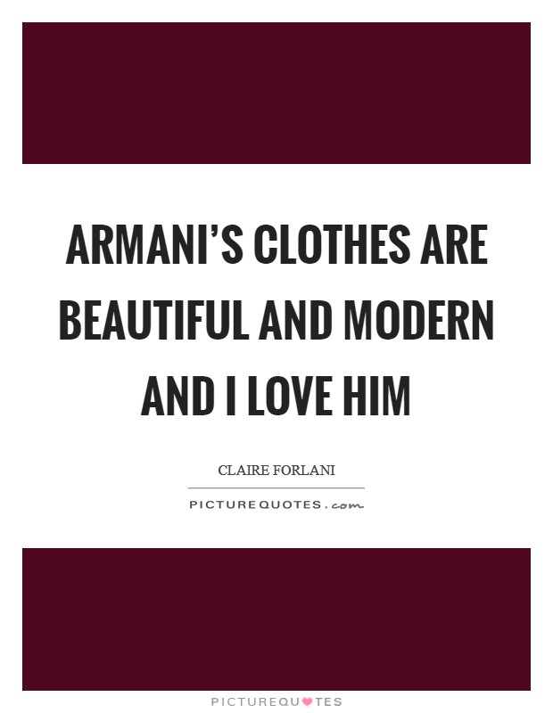 Armani's clothes are beautiful and modern and I love him Picture Quote #1