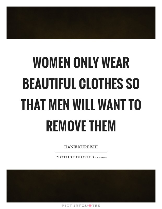 Women only wear beautiful clothes so that men will want to remove them Picture Quote #1