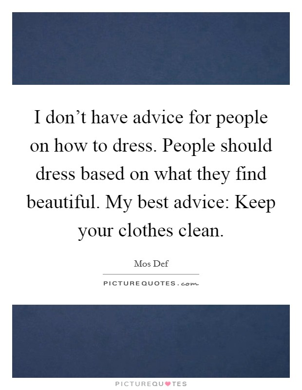 I don't have advice for people on how to dress. People should dress based on what they find beautiful. My best advice: Keep your clothes clean Picture Quote #1