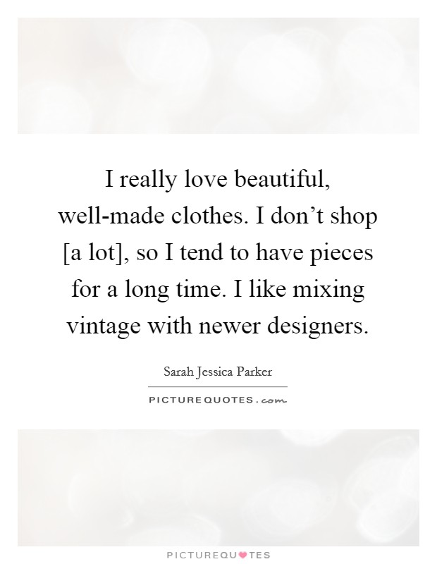 I really love beautiful, well-made clothes. I don't shop [a lot], so I tend to have pieces for a long time. I like mixing vintage with newer designers Picture Quote #1