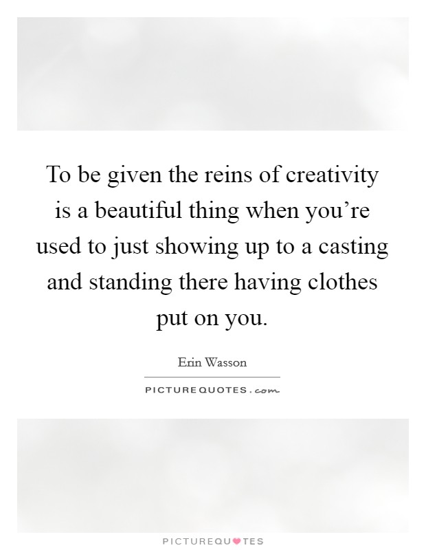 To be given the reins of creativity is a beautiful thing when you're used to just showing up to a casting and standing there having clothes put on you Picture Quote #1