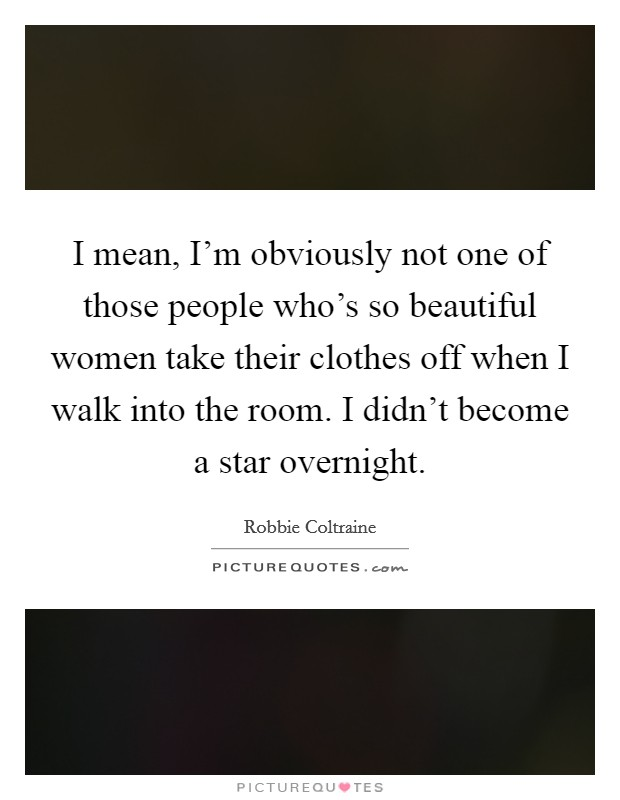 I mean, I'm obviously not one of those people who's so beautiful women take their clothes off when I walk into the room. I didn't become a star overnight Picture Quote #1