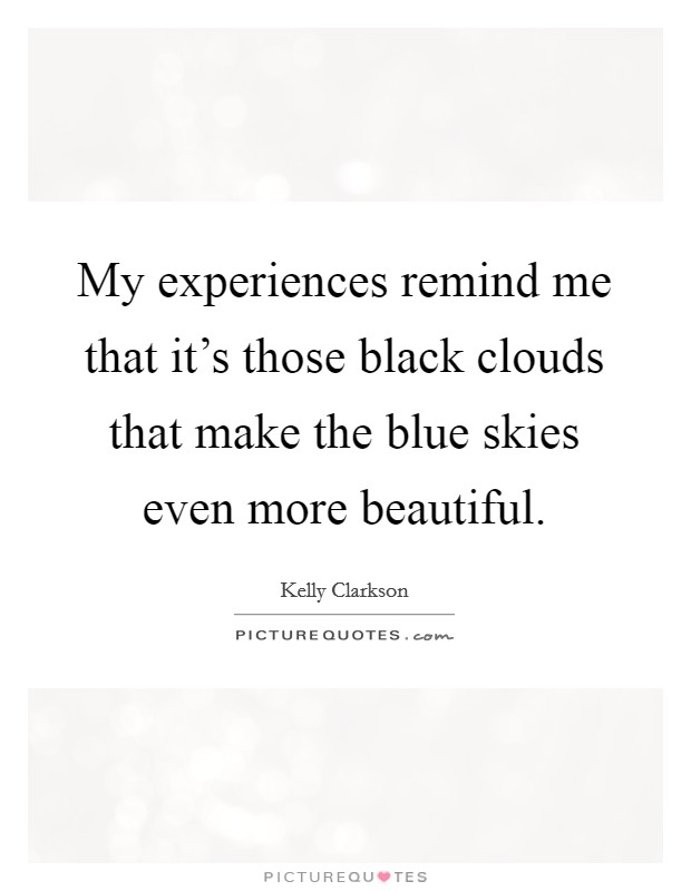 My experiences remind me that it's those black clouds that make the blue skies even more beautiful Picture Quote #1
