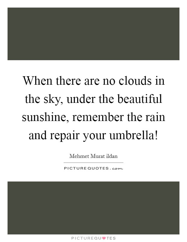 When there are no clouds in the sky, under the beautiful sunshine, remember the rain and repair your umbrella! Picture Quote #1