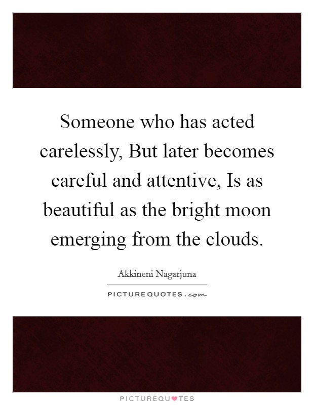Someone who has acted carelessly, But later becomes careful and attentive, Is as beautiful as the bright moon emerging from the clouds Picture Quote #1
