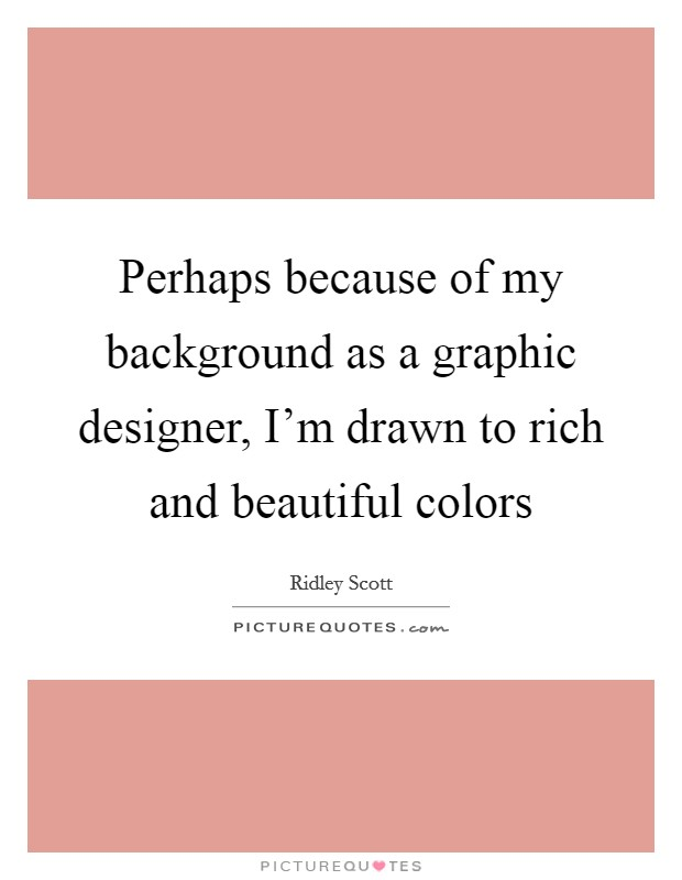 Perhaps because of my background as a graphic designer, I'm drawn to rich and beautiful colors Picture Quote #1
