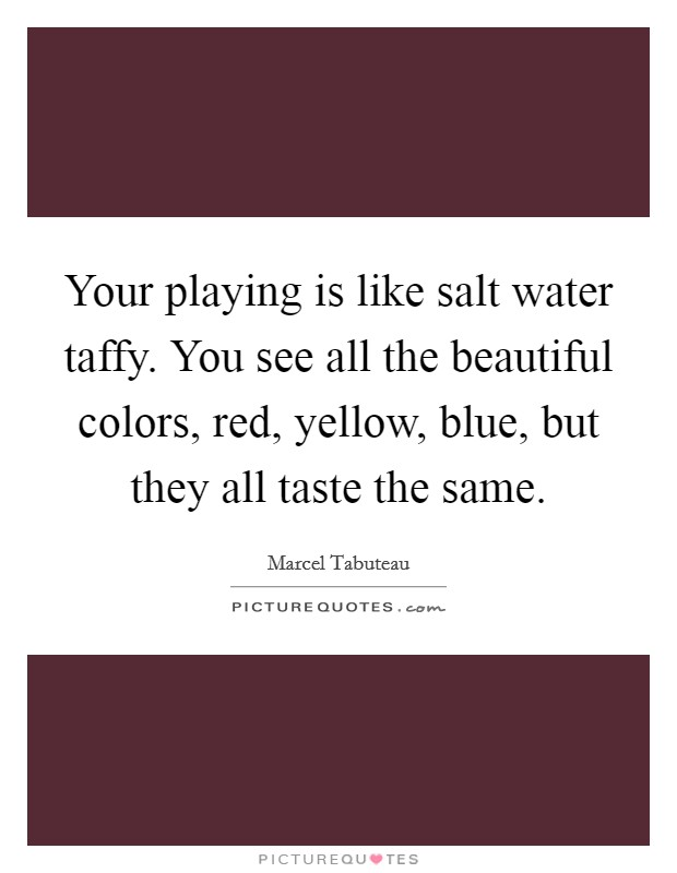 Your playing is like salt water taffy. You see all the beautiful colors, red, yellow, blue, but they all taste the same Picture Quote #1