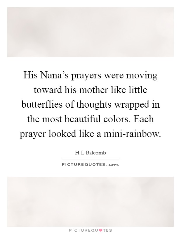 His Nana's prayers were moving toward his mother like little butterflies of thoughts wrapped in the most beautiful colors. Each prayer looked like a mini-rainbow Picture Quote #1