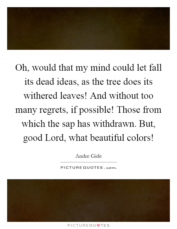 Oh, would that my mind could let fall its dead ideas, as the tree does its withered leaves! And without too many regrets, if possible! Those from which the sap has withdrawn. But, good Lord, what beautiful colors! Picture Quote #1