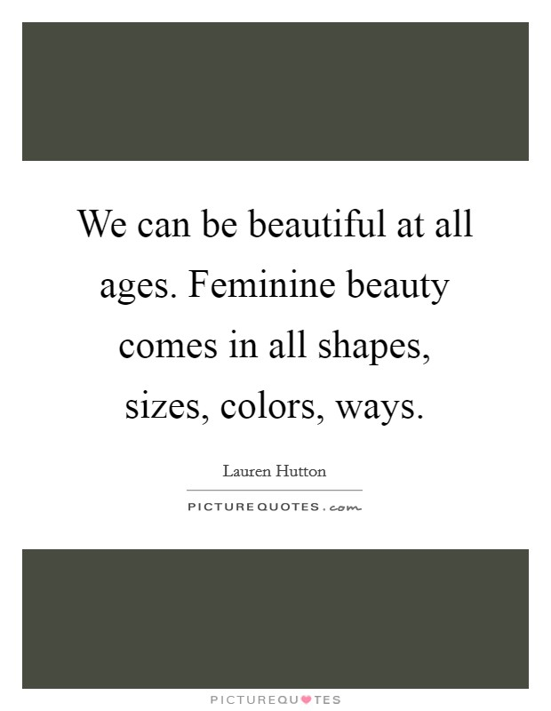 We can be beautiful at all ages. Feminine beauty comes in all shapes, sizes, colors, ways Picture Quote #1