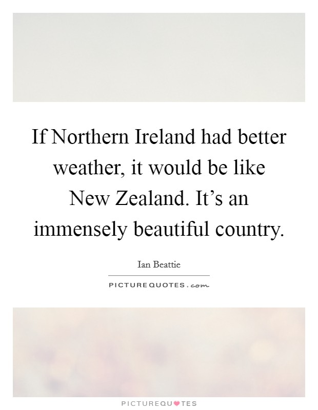 If Northern Ireland had better weather, it would be like New Zealand. It's an immensely beautiful country Picture Quote #1