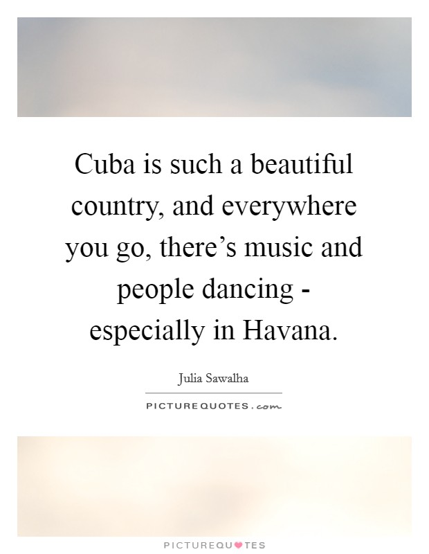 Cuba is such a beautiful country, and everywhere you go, there's music and people dancing - especially in Havana Picture Quote #1