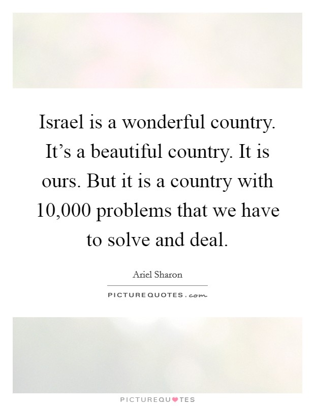 Israel is a wonderful country. It's a beautiful country. It is ours. But it is a country with 10,000 problems that we have to solve and deal Picture Quote #1