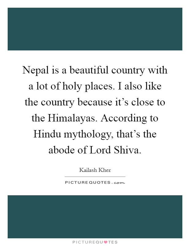 Nepal is a beautiful country with a lot of holy places. I also like the country because it's close to the Himalayas. According to Hindu mythology, that's the abode of Lord Shiva Picture Quote #1