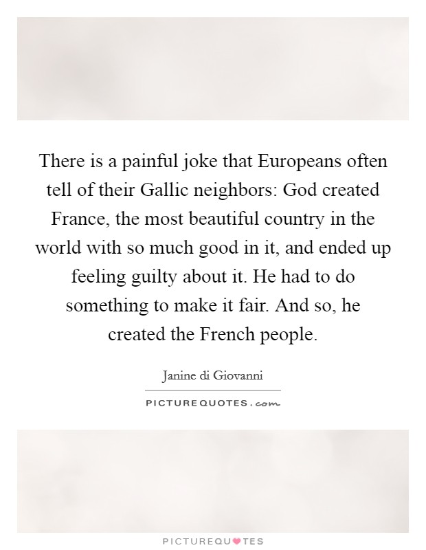 There is a painful joke that Europeans often tell of their Gallic neighbors: God created France, the most beautiful country in the world with so much good in it, and ended up feeling guilty about it. He had to do something to make it fair. And so, he created the French people Picture Quote #1