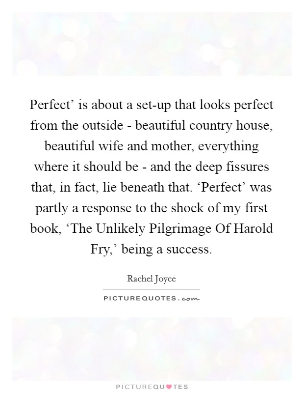 Perfect' is about a set-up that looks perfect from the outside - beautiful country house, beautiful wife and mother, everything where it should be - and the deep fissures that, in fact, lie beneath that. 'Perfect' was partly a response to the shock of my first book, 'The Unlikely Pilgrimage Of Harold Fry,' being a success Picture Quote #1