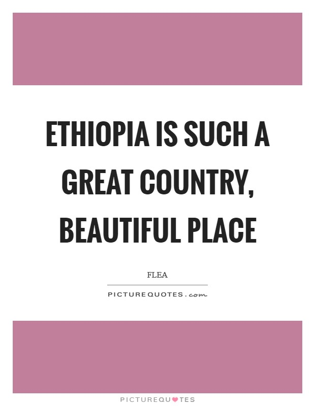 Ethiopia is such a great country, beautiful place Picture Quote #1