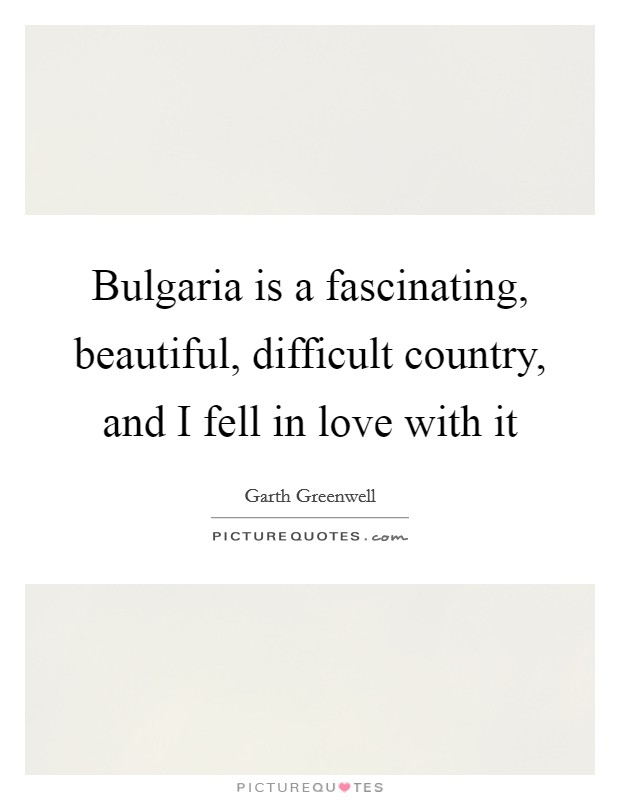 Bulgaria is a fascinating, beautiful, difficult country, and I fell in love with it Picture Quote #1