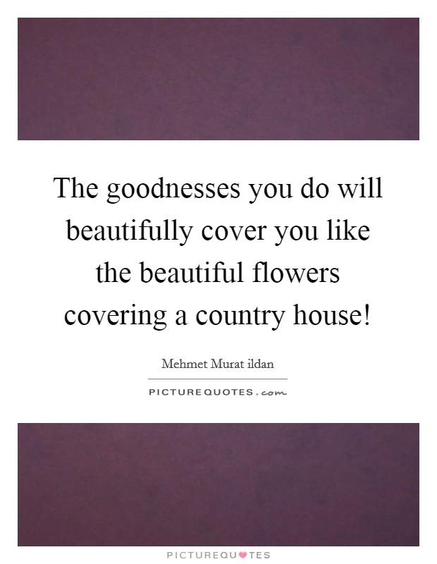 The goodnesses you do will beautifully cover you like the beautiful flowers covering a country house! Picture Quote #1