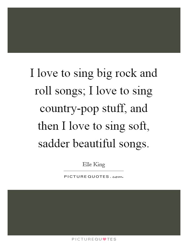 I love to sing big rock and roll songs; I love to sing country-pop stuff, and then I love to sing soft, sadder beautiful songs Picture Quote #1